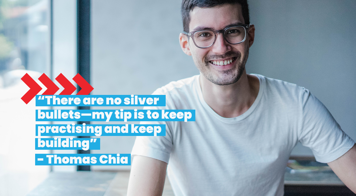 """""""There are no silver bullets—my tip is to keep practicing and keep building""""-Thomas Chia"""